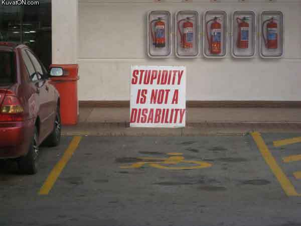 http://pics.kuvaton.com/kuvei/stupidity_is_not_a_disability.jpg